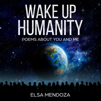 WAKE UP HUMANITY: Poems About You and Me, Elsa Mendoza