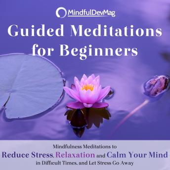 Guided Meditations for Beginners: Mindfulness Meditations to Reduce Stress, Relaxation and Calm Your Mind in Difficult Times, and Let Stress Go Away, Mindfuldevmag