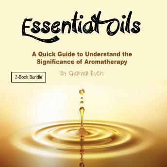 Essential Oils: A Quick Guide to Understand the Significance of Aromatherapy, Chantal Even