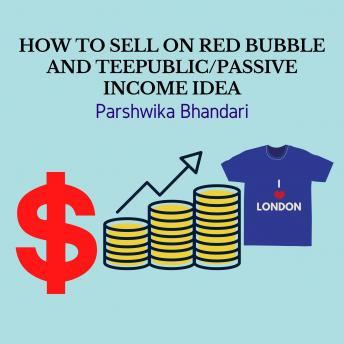 Download HOW TO SELL ON REDBUBBLE AND TEEPUBLIC/PASSIVE INCOME IDEA: SELLING ON PRINT ON DEMAND WEBSITES by Parshwika Bhandari