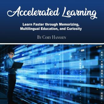 Accelerated Learning: Learn Faster through Memorizing, Multilingual Education, and Curiosity