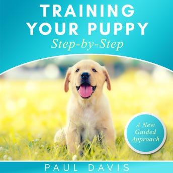 Training Your Puppy Step-by-Step: A How-To Guide To Early And Positively Train Your Dog. Tips And Tr