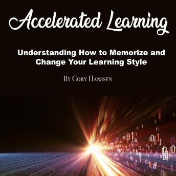Accelerated Learning: Understanding How to Memorize and Change Your Learning Style