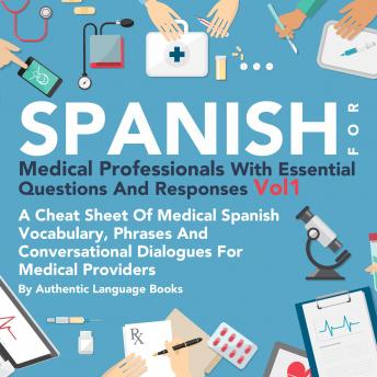 Spanish for Medical Professionals with Essential Questions and Responses, Vol. I: A Cheat Sheet of Medical Spanish Vocabulary, Phrases, and Conversational Dialogues for Medical Providers