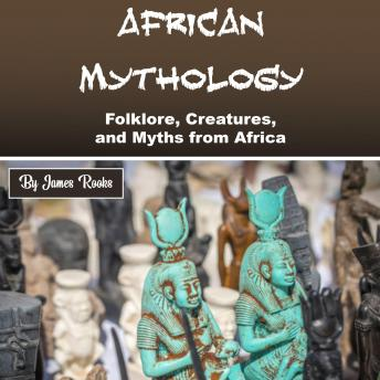 Download African Mythology: Folklore, Creatures, and Myths from Africa by James Rooks