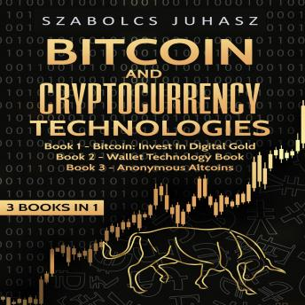 Bitcoin & Cryptocurrency Technologies (3 Books in 1): Bitcoin Invest in Digital Gold, Wallet Technology Book and Anonymous Altcoins