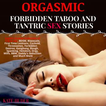 Orgasmic: Forbidden Taboo and Tantric Sex Stories: Explicit Erotica Collection of Taboo Sex, BDSM, Bisexuals, First Time Lesbians, Cuckold, Threesomes, Forbidden Desires, Gangbang, Rough,  Spanking, F
