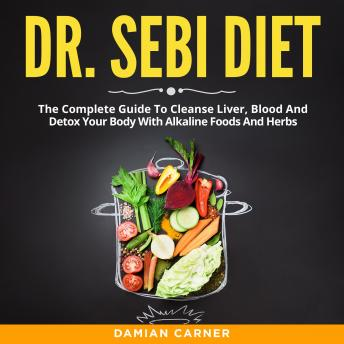Dr. Sebi Diet: The Complete Guide To Cleanse Liver, Blood And Detox Your Body With Alkaline Foods An
