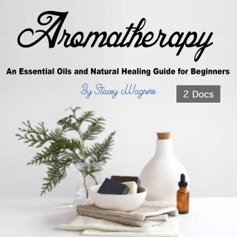 Aromatherapy: An Essential Oils and Natural Healing Guide for Beginners, Stacey Wagners