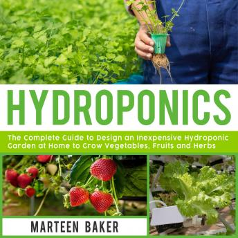 Hydroponics: The Complete Guide to Design an Inexpensive Hydroponics Garden at Home to Grow Vegetables, Fruits and Herbs