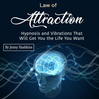 Law of Attraction: Hypnosis and Vibrations That Will Get You the Life You Want