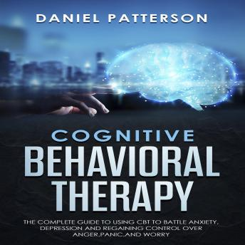 Cognitive Behavioral Therapy: The Complete Guide to Using CBT to Battle Anxiety,Depression and Regaining Control over Anger,Panic,and Worry