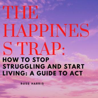 Happiness Trap, The: How to Stop Struggling and Start Living: A Guide to ACT
