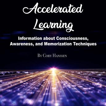 Accelerated Learning: Information about Consciousness, Awareness, and Memorization Techniques, Cory Hanssen