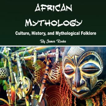 Download African Mythology: Culture, History, and Mythological Folklore by James Rooks