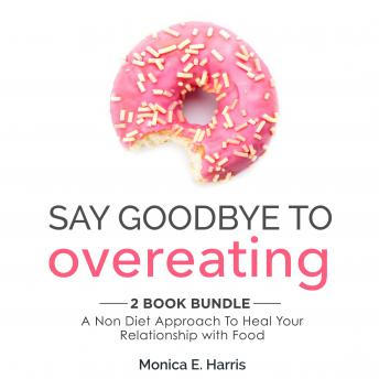 Say Goodbye To Overeating: 2 Book Bundle: A Non Diet Approach To Heal Your Relationship with Food