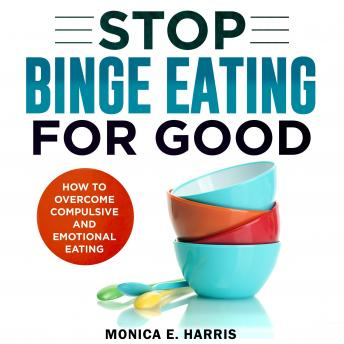 Stop Binge Eating for Good: How To Overcome Compulsive and Emotional Eating