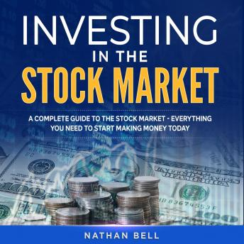 Investing in the Stock Market: A Complete Guide to the Stock Market - Everything You Need to Start Making Money Today