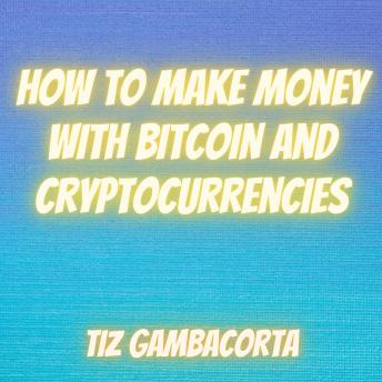 How To Make Money With Bitcoin and Cryptocurrencies, Tiz Gambacorta