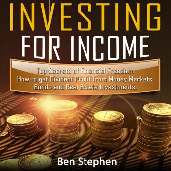 How to Invest for Income: Top Secrets of Financial Freedom. How to get Dividend Profit from Money Markets, Bonds and Real Estate Investments, Adam Smith