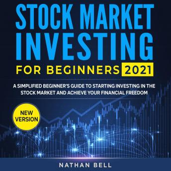 STOCK MARKET INVESTING FOR BEGINNERS 2021 (New Version): A Simplified Beginner's Guide To Starting Investing In The Stock Market And Achieve Your Financial Freedom