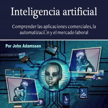 Inteligencia artificial: Comprender las aplicaciones comerciales, la automatización y el mercado laboral