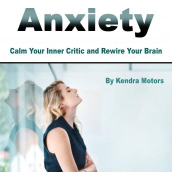 Anxiety: Calm Your Inner Critic and Rewire Your Brain, Kendra Motors