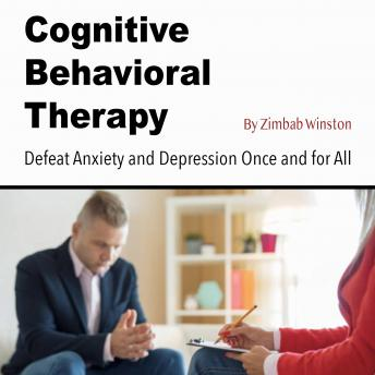 Cognitive Behavioral Therapy: Defeat Anxiety and Depression Once and for All