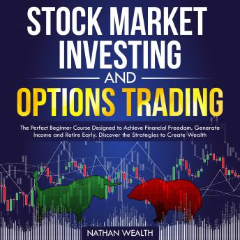 Stock Market Investing and Options Trading: The Perfect Beginner Course Designed to Achieve Financial Freedom. Generate Income and Retire Early. Discover the Strategies to Create Wealth