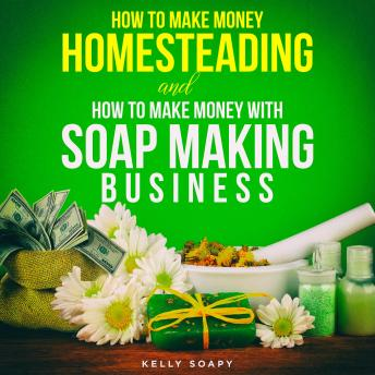 Download How to make Money Homesteading and How to Make Money with Soap Making Business by Kelly Soapy