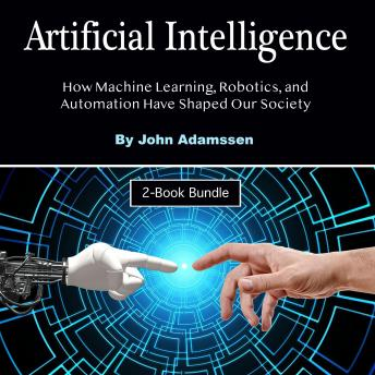 Artificial Intelligence: How Machine Learning, Robotics, and Automation Have Shaped Our Society, John Adamssen
