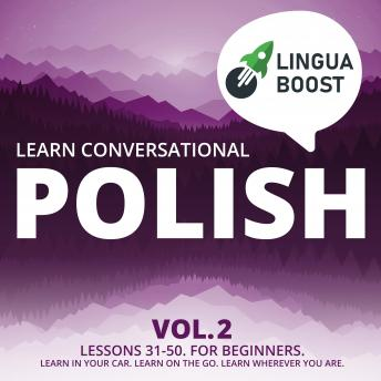 Learn Conversational Polish Vol. 2: Lessons 31-50. For beginners. Learn in your car. Learn on the go. Learn wherever you are.