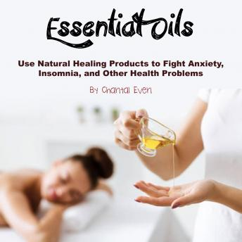 Essential Oils: Use Natural Healing Products to Fight Anxiety, Insomnia, and Other Health Problems, Chantal Even