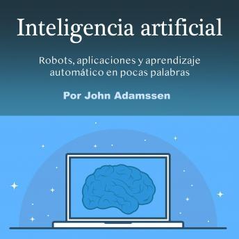 Inteligencia artificial: Robots, aplicaciones y aprendizaje automático en pocas palabras
