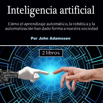 Inteligencia artificial: Cómo el aprendizaje automático, la robótica y la automatización han dado forma a nuestra sociedad