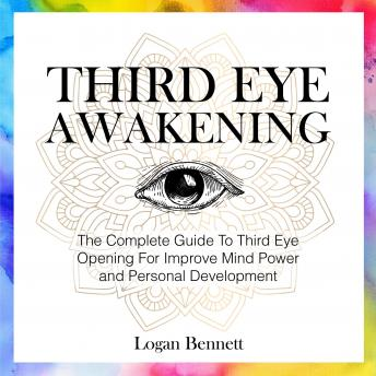 Third Eye Awakening: The Complete Guide To Third Eye Opening For Improve Mind Power and Personal Development, Logan Bennett