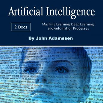 Artificial Intelligence: Machine Learning, Deep Learning, and Automation Processes, John Adamssen