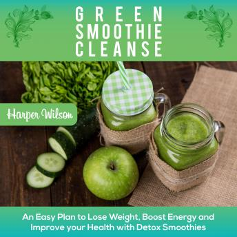 Green Smoothie Cleanse: An Easy Plan To Lose Weight, Boost Energy and Improve your Health With Detox Smoothies