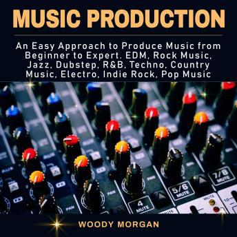 Music Production: Easy Approach to Produce Music from Beginner to Expert - EDM, Rock Music, Jazz, Dubstep, Techno, Country Music, Indie Rock, Pop Music, Woody Morgan
