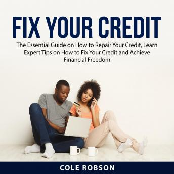 Fix Your Credit: The Essential Guide on How to Repair Your Credit, Learn Expert Tips on How to Fix Y