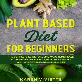 Plant Based Diet For Beginners: The Complete Guide to Losing Weight, Increase Your Energy and Start a Healthy Lifestyle with a Vegetable and Natural Diet sample.