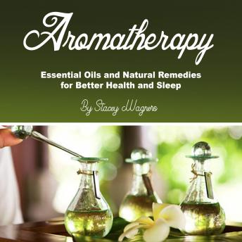 Aromatherapy: Essential Oils and Natural Remedies for Better Health and Sleep, Stacey Wagners