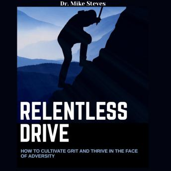 Relentless Drive: How To Cultivate Grit And Thrive In The Face Of Adversity