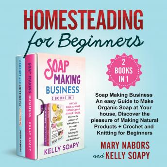 Homesteading for Beginners (2 Books in 1): Soap Making Business An easy Guide to Make Organic Soap at Your house, Discover the pleasure of Making Natural Products+Crochet and Knitting for Beginners