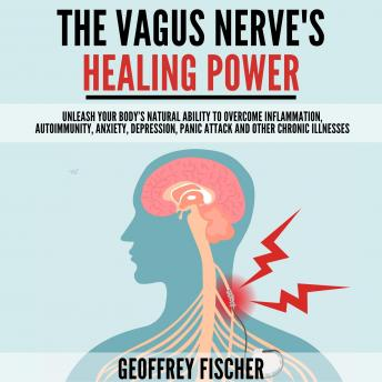 Download Vagus Nerve's Healing Power: Unleash Your Body's Natural Ability to Overcome Inflammation, Autoimmunity, Anxiety, Depression, Panic Attack and Other Chronic Illnesses by Geoffrey Fischer