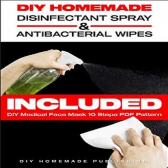 Download DIY HOMEMADE DISINFECTANT SPRAY & ANTIBACTERIAL WIPES: Easy Step-by-Step Guide (with Pictures) to Make your Hand Sanitizer Germicidal Wipes & Sanitizing Spray at Home. Do It Yourself in 5 minutes! by Diy Homemade Publishing