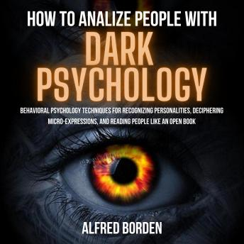 HOW TO ANALYZE PEOPLE WITH DARK PSYCHOLOGY: Behavioral Psychology Techniques For Recognizing Persona
