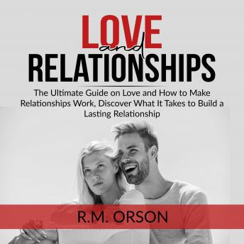 Love and Relationships: The Ultimate Guide on Love and How to Make Relationships Work, Discover What