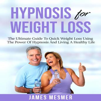 Hypnosis for Weight Loss: The Ultimate Guide To Quick Weight Loss Using The Power Of Hypnosis And Li