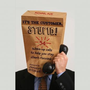 It's the Customer, Stupid!: 34 Wake-up Calls to Help You Stay Client-Focused